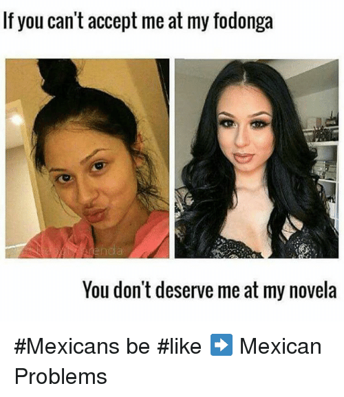 Mexicans Be Like: If you can't accept me at my fodonga  You don't deserve me at my novela #Mexicans be #like ➡ Mexican Problems