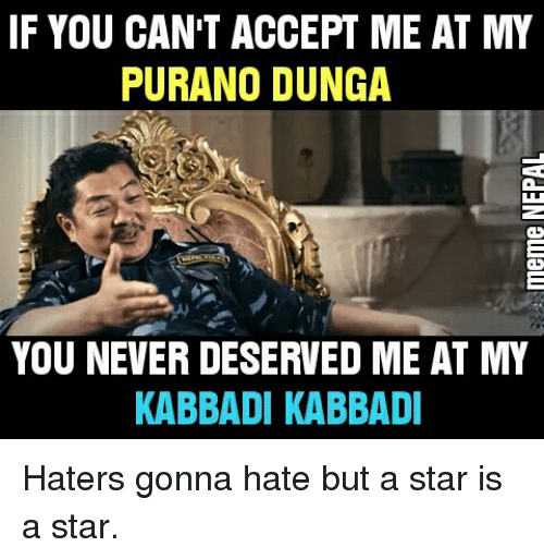 Hater Gonna Hate: IF YOU CAN'T ACCEPT ME AT MY  PURANO DUNGA  YOU NEVER DESERVED ME AT MY  KABBADI KABBADI Haters gonna hate but a star is a star.