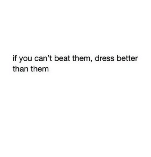 Beat Them: if you can't beat them, dress better  than them