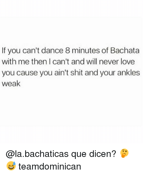 Love, Memes, and Shit: If you can't dance 8 minutes of Bachata  with me then I can't and will never love  you cause you ain't shit and your ankles  weak @la.bachaticas que dicen? 🤔😅 teamdominican