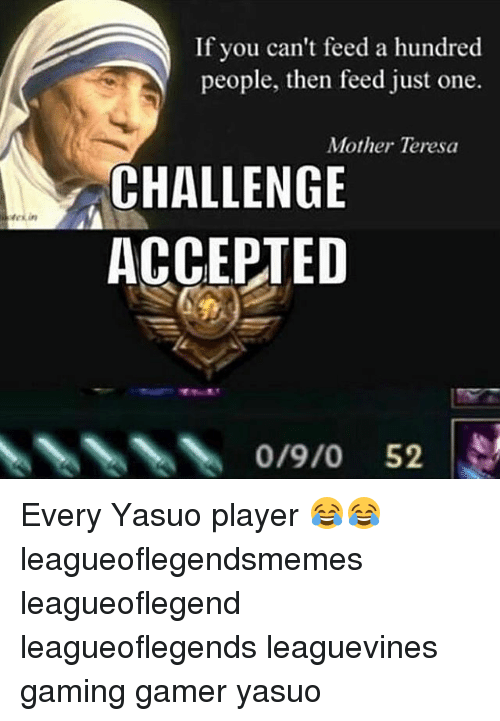 teresa: If you can't feed a hundred  people, then feed just one.  Mother Teresa  CHALLENGE  ACCEPTED  0/9/0 52 Every Yasuo player 😂😂 leagueoflegendsmemes leagueoflegend leagueoflegends leaguevines gaming gamer yasuo