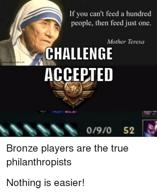 teresa: If you can't feed a hundred  people, then feed just one.  Mother Teresa  CHALLENGE  ACCEPTED  0/9/0 52  Bronze players are the true  philanthropists Nothing is easier!