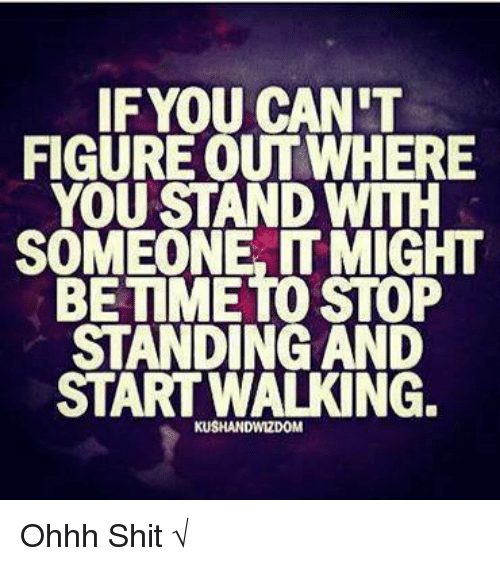 Memes, Shit, and 🤖: IF YOU CAN'T  FIGURE OUT WHERE  YOU STAND WITH  SOMEONE IT MIGHT  BETIMETO STOP  STANDING AND  START WALKING.  KUSHANDWIZDOM Ohhh Shit √