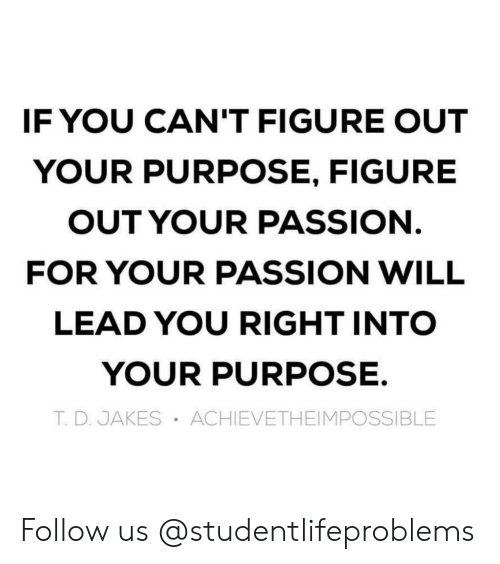 T D: IF YOU CAN'T FIGURE OUT  YOUR PURPOSE, FIGURE  OUT YOUR PASSION  FOR YOUR PASSION WILL  LEAD YOU RIGHT INTO  YOUR PURPOSE.  T. D. JAKES ACHIEVETHEIMPOSSIBLE Follow us @studentlifeproblems