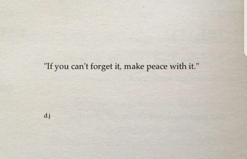 """forget it: """"  If you can't forget it, make peace with it.  """"  d.j"""