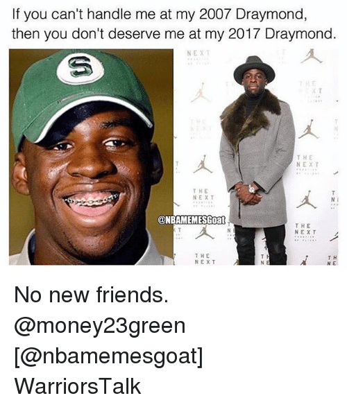 Basketball, Friends, and Golden State Warriors: If you can't handle me at my 2007 Draymond,  then you don't deserve me at my 2017 Draymond.  NEXT  THE  NEXT  T H E  NEXT  N I  ONBAMEMESGoa  THE  NEXT  THE  NEXT  T H  NE No new friends. @money23green [@nbamemesgoat] WarriorsTalk