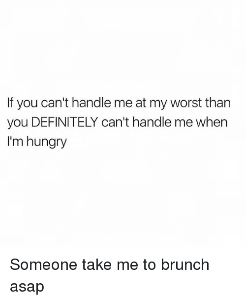 Definitely, Hungry, and Memes: If you can't handle me at my worst than  you DEFINITELY can't handle me when  I'm hungry Someone take me to brunch asap