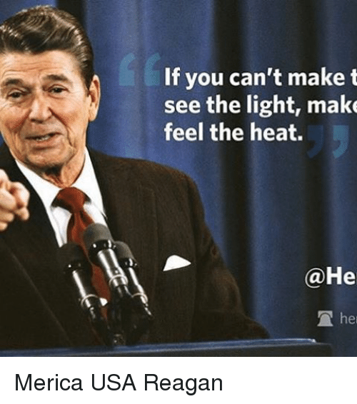 See The Light: If you can't make t  see the light, make  feel the heat.  He  TA her Merica USA Reagan