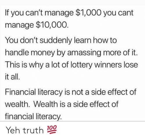 Yeh: If you can't manage $1,000 you cant  manage $10,000  You don't suddenly learn how to  handle money by amassing more of it.  This is why a lot of lottery winners lose  it all.  Financial literacy is not a side effect of  wealth. Wealth is a side effect of  financial literacy. Yeh truth 💯