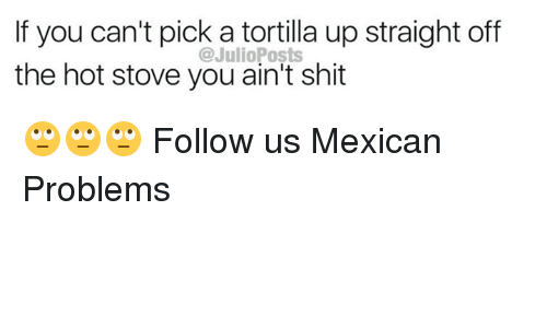 Memes, Shit, and Mexican: If you can't pick a tortilla up straight off  the hot stove you ain't shit  @JulioPosts 🙄🙄🙄  Follow us Mexican Problems