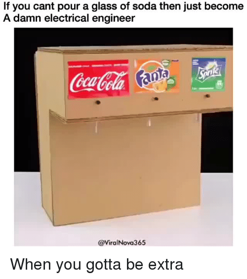 electrical engineer: If you cant pour a glass of soda then just become  A damn electrical engineer  CocaCola an  0  @ViralNova365 <p>When you gotta be extra</p>