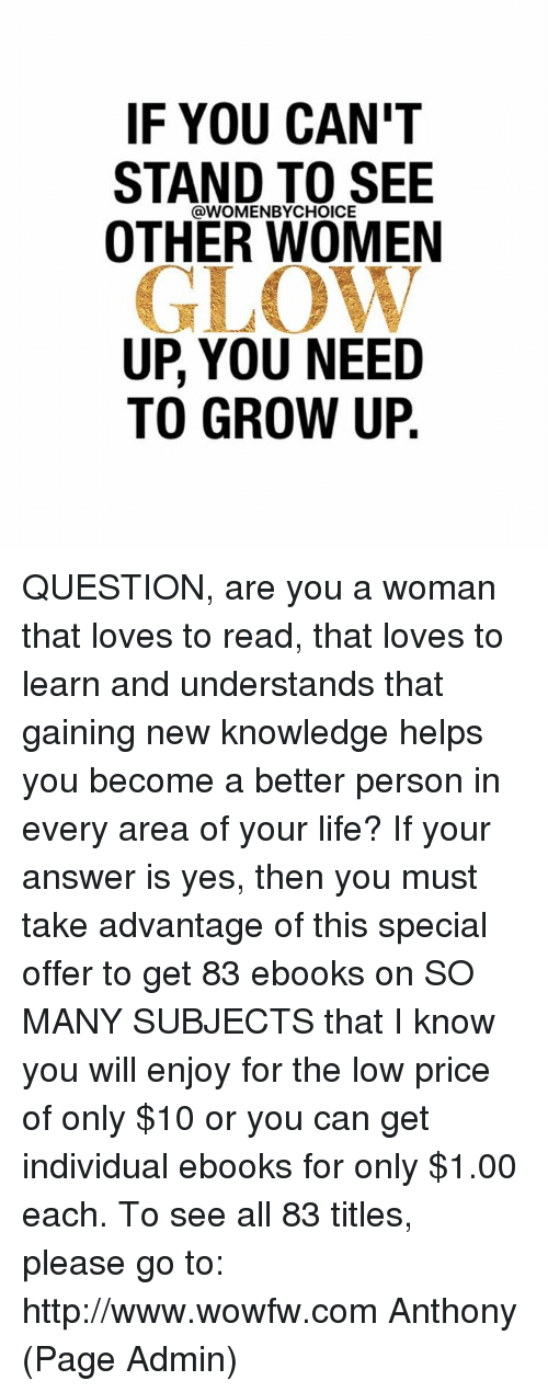 Growing Up, Memes, and Individualism: IF YOU CAN'T  STAND TO SEE  WOMENBYCHOICE  OTHER WOMEN  GLOW  UP, YOU NEED  TO GROW UP QUESTION, are you a woman that loves to read, that loves to learn and understands that gaining new knowledge helps you become a better person in every area of your life?   If your answer is yes, then you must take advantage of this special offer to get 83 ebooks on SO MANY SUBJECTS that I know you will enjoy for the low price of only $10 or you can get individual ebooks for only $1.00 each. To see all 83 titles, please go to: http://www.wowfw.com     Anthony (Page Admin)