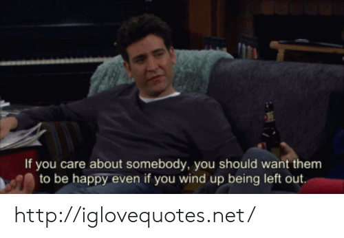 Left Out: If you care about somebody, you should want them  to be happy even if you wind up being left out http://iglovequotes.net/