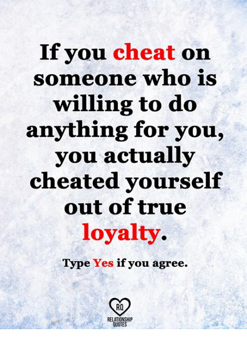 Memes, True, and 🤖: If you cheat on  Someone who iS  willing to do  anything for you,  you actually  cheated yourself  out of true  loyalty  Type Yes if you agree.  RO
