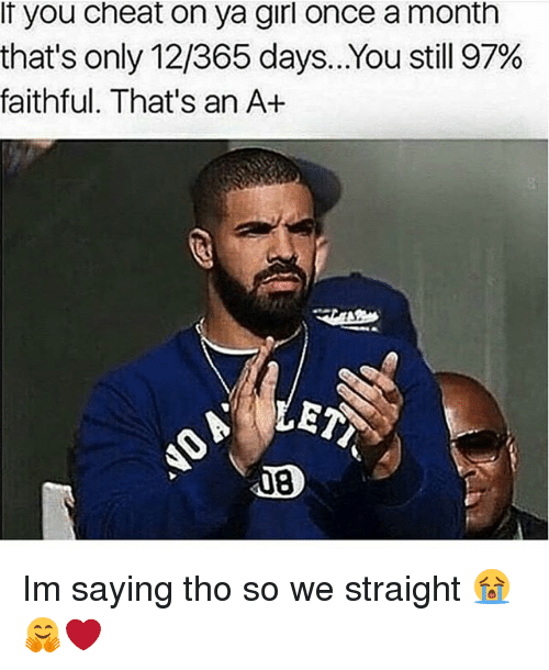 Memes, Girl, and 🤖: If you cheat on ya girl once a month  that's only 12,365 days.. You still 97%  faithful. That's an A+ Im saying tho so we straight 😭🤗❤