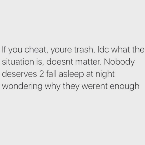 Youre Trash: If you cheat, youre trash. Idc what the  situation is, doesnt matter. Nobody  deserves 2 fall asleep at night  wondering why they werent enough