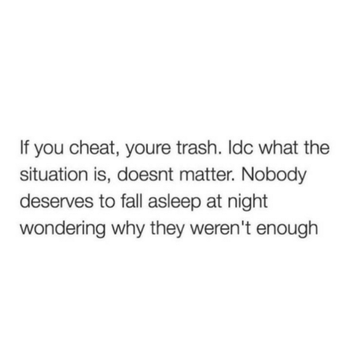 Youre Trash: If you cheat, youre trash. Idc what the  situation is, doesnt matter. Nobody  deserves to fall asleep at night  wondering why they weren't enough