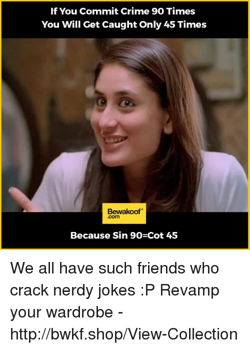 Crime, Friends, and Memes: If You Commit Crime 90 Times  You Will Get Caught Only 45 Times  Bewakoof  .com  Because Sin 90 Cot 45 We all have such friends who crack nerdy jokes :P   Revamp your wardrobe - http://bwkf.shop/View-Collection