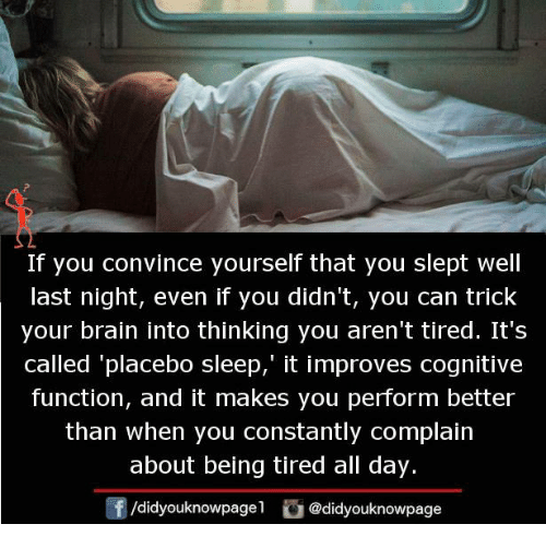 functionality: If you convince yourself that you slept well  last night, even if you didn't, you can trick  your brain into thinking you aren't tired. It's  called 'placebo sleep,' it improves cognitive  function, and it makes you perform better  than when you constantly complain  about being tired all day.  /didyouknowpage  @didyouknowpage