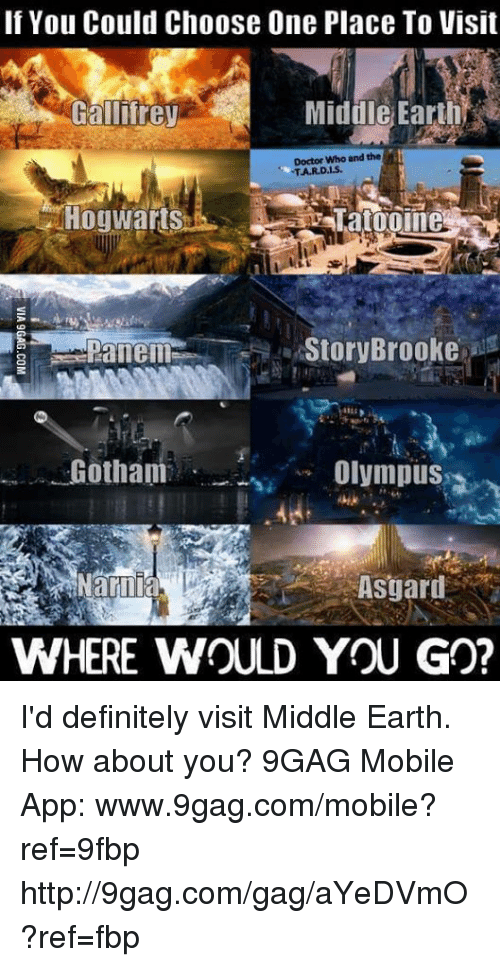 panem: If You Could Choose One Place To Visit  Gallifrey  Middle EarthRZ  Doctor Who and the  TAR. Das.  Hogwarts  a Story Brooke  Panem  Gotham  Olympus  WHERE WOULD YOU GO? I'd definitely visit Middle Earth. How about you? 9GAG Mobile App: www.9gag.com/mobile?ref=9fbp  http://9gag.com/gag/aYeDVmO?ref=fbp