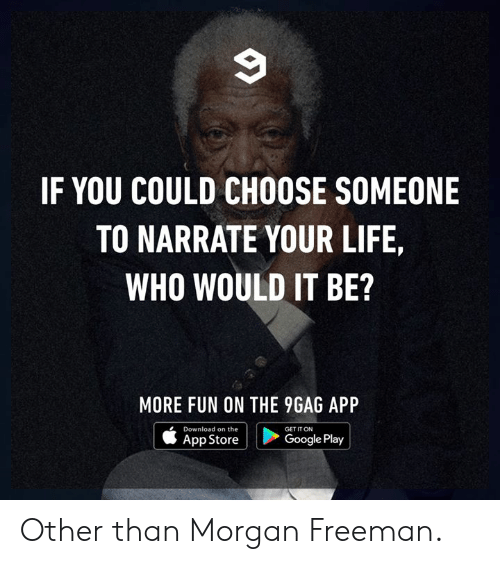 Morgan Freeman: IF YOU COULD CHOOSE SOMEONE  TO NARRATE YOUR LIFE,  WHO WOULD IT BE?  MORE FUN ON THE 9GAG API  Download on the  App Store  GET IT ON  Google Play Other than Morgan Freeman.