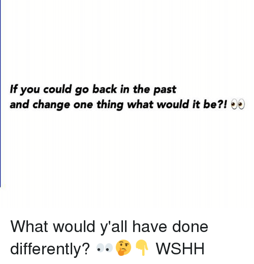 Memes, Wshh, and Change: If you could go back in the past  and change one thing what would it be?! 5 What would y'all have done differently? 👀🤔👇 WSHH