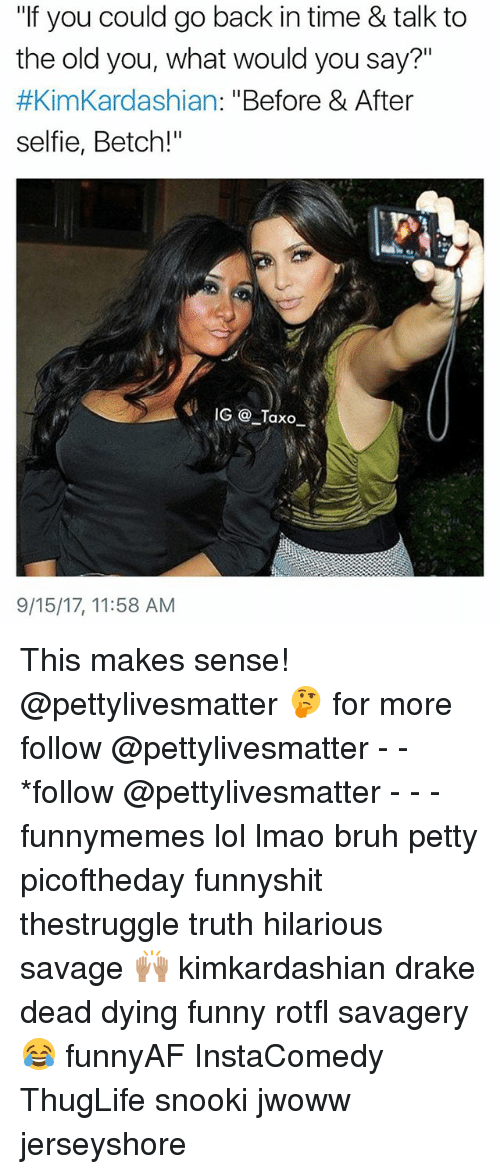 """thuglife: """"If you could go back in time & talk to  the old you, what would you say?""""  #KimKardashian: """"Before & After  selfie, Betch!""""  9/15/17, 11:58 AM This makes sense! @pettylivesmatter 🤔 for more follow @pettylivesmatter - - *follow @pettylivesmatter - - - funnymemes lol lmao bruh petty picoftheday funnyshit thestruggle truth hilarious savage 🙌🏽 kimkardashian drake dead dying funny rotfl savagery 😂 funnyAF InstaComedy ThugLife snooki jwoww jerseyshore"""