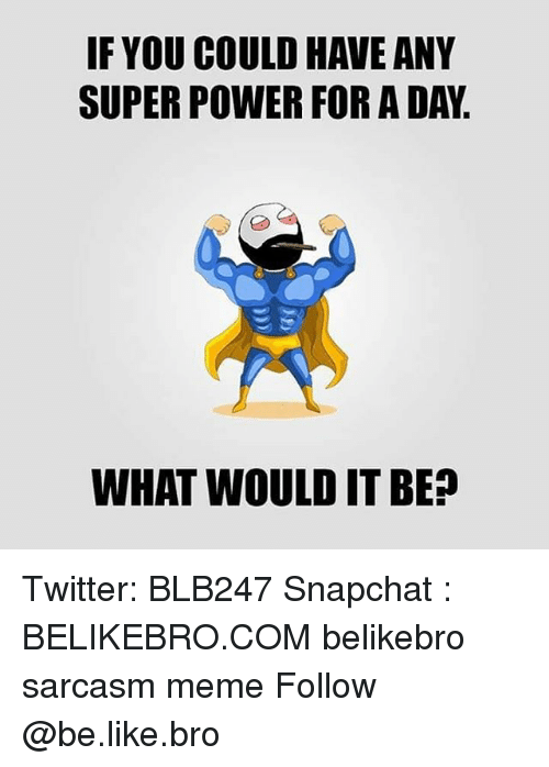 Be Like, Meme, and Memes: IF YOU COULD HAVE ANY  SUPER POWER FOR A DAY  WHAT WOULD IT BE? Twitter: BLB247 Snapchat : BELIKEBRO.COM belikebro sarcasm meme Follow @be.like.bro