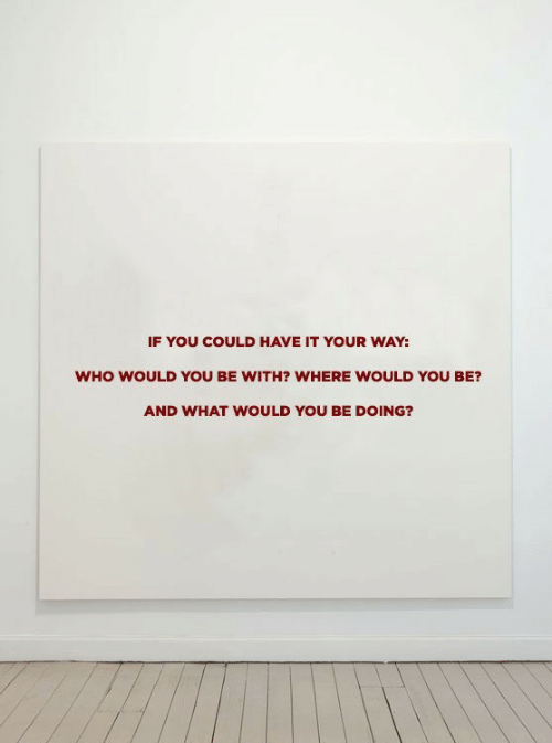 What Would: IF YOU COULD HAVE IT YOUR WAY:  WHO WOULD YoU BE WITH? WHERE WOULD YOU BE?  AND WHAT WOULD YOU BE DOING?