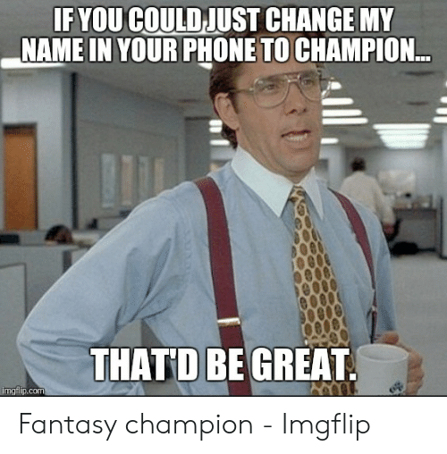 Champion Meme: IF YOU COULD JUST CHANGE MY  NAME IN YOUR PHONE TO CHAMPION.  THATD BE GREAT  imgfip.com Fantasy champion - Imgflip