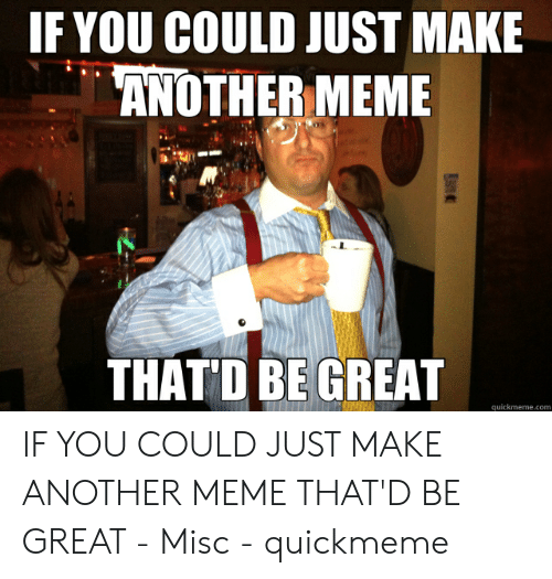 That D Be Great Meme: IF YOU COULD JUST MAKE  ANOTHER MEME  THAT'D BE GREAT  quickmeme.com IF YOU COULD JUST MAKE ANOTHER MEME THAT'D BE GREAT - Misc - quickmeme