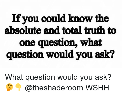 Memes, Wshh, and Truth: If you could know the  absolute and total truth to  one question, what  question would you ask? What question would you ask? 🤔👇 @theshaderoom WSHH
