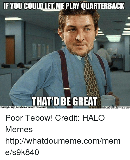 Halo: IF YOU COULD LET MEPLAY QUARTERBACK  THATD BE GREAT  com/NFLMennez  ht By Faci  ebook  Brougl  WhatlollM Poor Tebow! Credit: HALO Memes  http://whatdoumeme.com/meme/s9k840