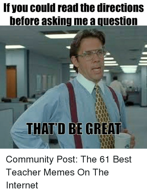 Teacher Memes: If you could read the directions  before asking me a question  THAT'D BE GREAT Community Post: The 61 Best Teacher Memes On The Internet