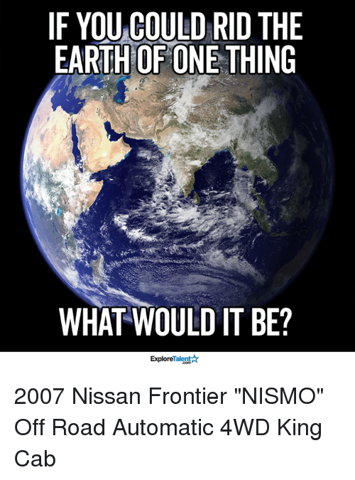 """off road: IF YOU COULD RID THE  EARTH OF ONE THING  WHAT WOULD IT BE?  Talent A  Explore 2007 Nissan Frontier """"NISMO"""" Off Road Automatic 4WD King Cab"""