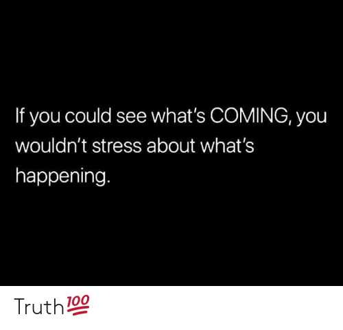 what's happening: If you could see what's COMING, you  wouldn't stress about what's  happening Truth💯