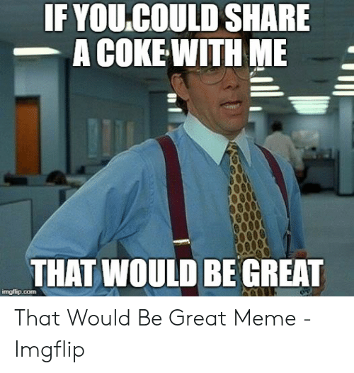 Coke Meme: IF YOU.COULD SHARE  A COKE WITH ME  THAT WOULD BE GREAT  imgflip.com That Would Be Great Meme - Imgflip