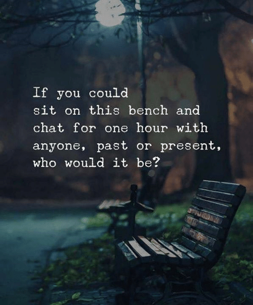 bench: If you could  sit on this bench and  chat for one hour with  anyone, past or present,  who would it be?