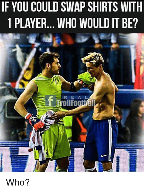 swaps: IF YOU COULD SWAP SHIRTS WITH  1 PLAYER.. WHO WOULD IT BE?  R E A L Who?