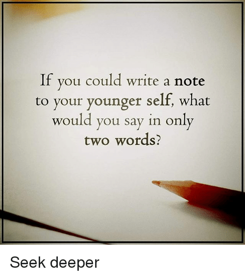 Memes, 🤖, and Aed: If  you could write a note  to your younger self, what  would you say in only  two words? Seek deeper