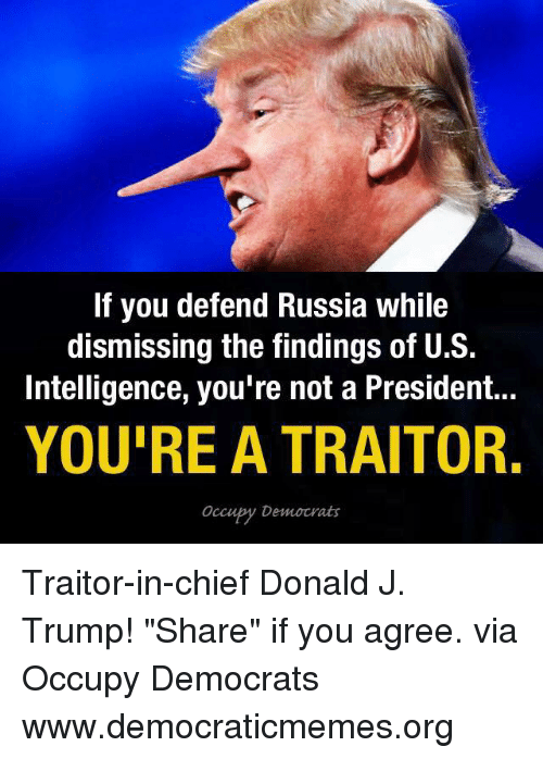 "Memes, Chiefs, and Russia: If you defend Russia while  dismissing the findings of U.S.  Intelligence, you're not a President...  YOU'RE A TRAITOR.  Occubty Democrats Traitor-in-chief Donald J. Trump! ""Share"" if you agree. via Occupy Democrats  www.democraticmemes.org"