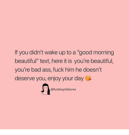 """Ass Fuck: If you didn't wake up to a """"good morning  beautiful"""" text, here it is you're beautiful,  you're bad ass, fuck him he doesn't  deserve you, enjoy your day  @fuckboysfailures"""