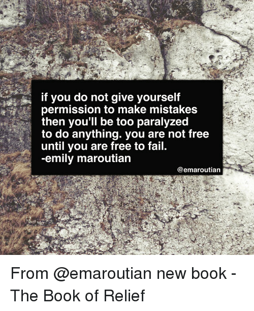 relief: if you do not give yourself  permission to make mistakes  then you'll be too paralyzed  to do anything. you are not free  until you are free to fail.  -emily maroutian  @emaroutian From @emaroutian new book - The Book of Relief