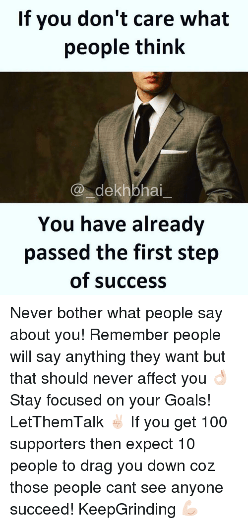 Affect, Dekh Bhai, and International: If you don't care what  people think  CO dekhbhai  You have already  passed the first step  of success Never bother what people say about you! Remember people will say anything they want but that should never affect you 👌🏻 Stay focused on your Goals! LetThemTalk ✌🏻️ If you get 100 supporters then expect 10 people to drag you down coz those people cant see anyone succeed! KeepGrinding 💪🏻