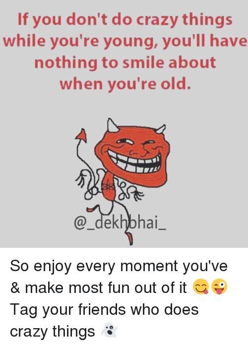 Dekh Bhai and International: If you don't do crazy things  while you're young, you'll have  nothing to smile about  when you're old.  a ai So enjoy every moment you've & make most fun out of it 😋😜 Tag your friends who does crazy things 👻
