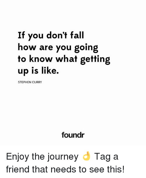 Fall, Journey, and Memes: If you don't fall  how are you going  to know what getting  up is like.  STEPHEN CURRY  foundr Enjoy the journey 👌 Tag a friend that needs to see this!