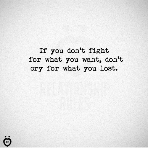 Lost, Fight, and Cry: If you don't fight  for what you want, don't  cry for what you lost.