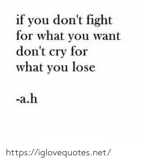 Dont Cry: if you don't fight  for what you want  don't cry for  what you lose  -a.h https://iglovequotes.net/