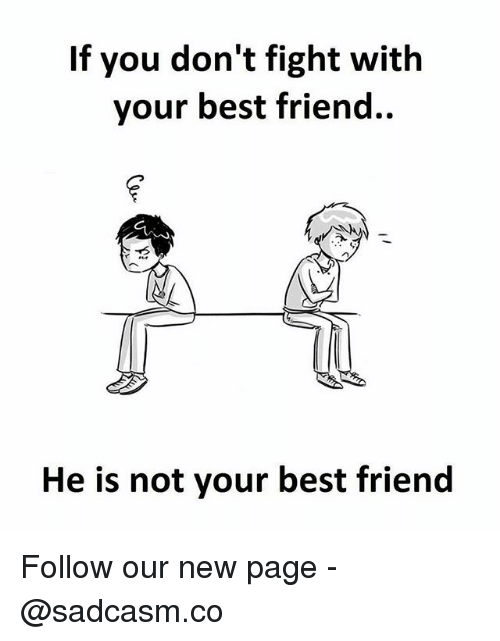 Best Friend, Memes, and Best: If you don't fight with  your best friend..  He is not your best friend Follow our new page - @sadcasm.co