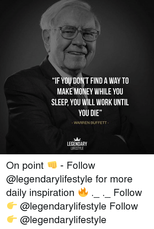 """Memes, Money, and Work: """"IF YOU DON'T FIND A WAY TO  MAKE MONEY WHILE YOU  SLEEP, YOU WILL WORK UNTIL  YOU DIE""""  WARREN BUFFETT  LEGENDARY  LIFESTYLE On point 👊 - Follow @legendarylifestyle for more daily inspiration 🔥 ._ ._ Follow 👉 @legendarylifestyle Follow 👉 @legendarylifestyle"""